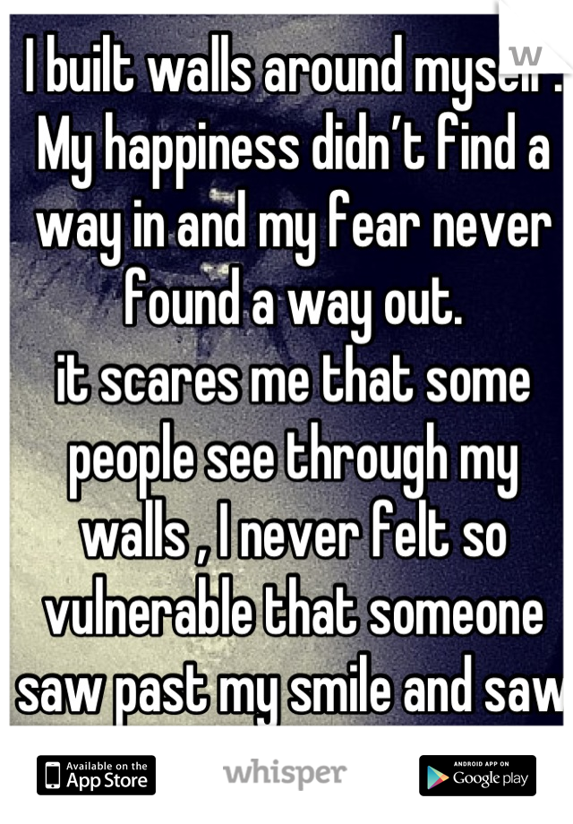 I built walls around myself. My happiness didn't find a way in and my fear never found a way out. it scares me that some people see through my walls , I never felt so vulnerable that someone saw past my smile and saw my tears instead.
