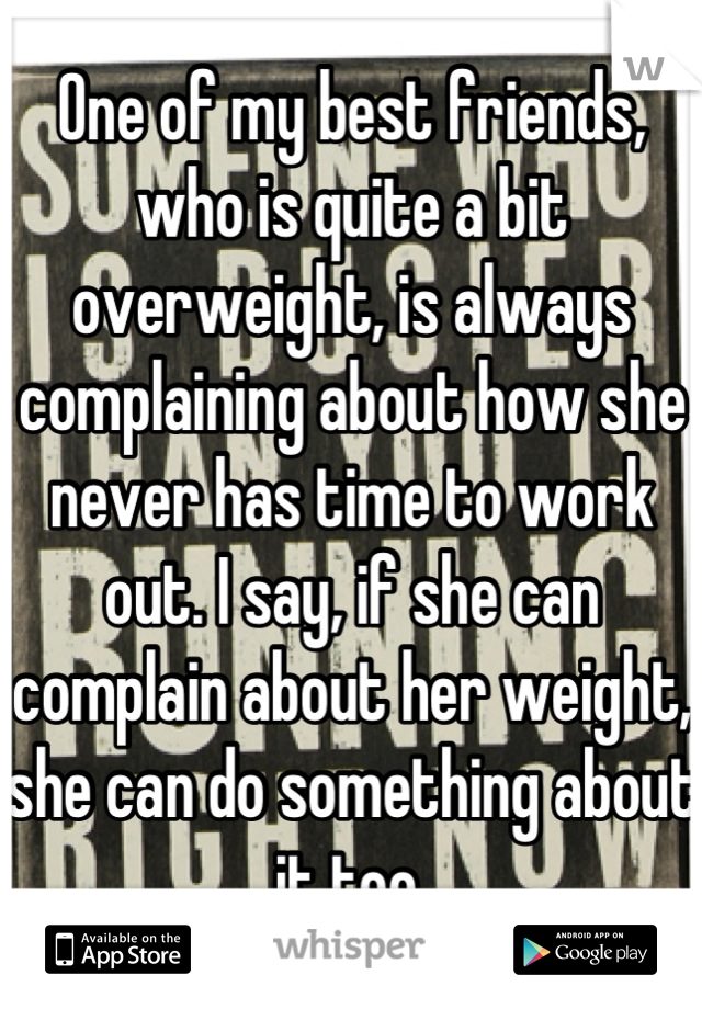 One of my best friends, who is quite a bit overweight, is always complaining about how she never has time to work out. I say, if she can complain about her weight, she can do something about it too.