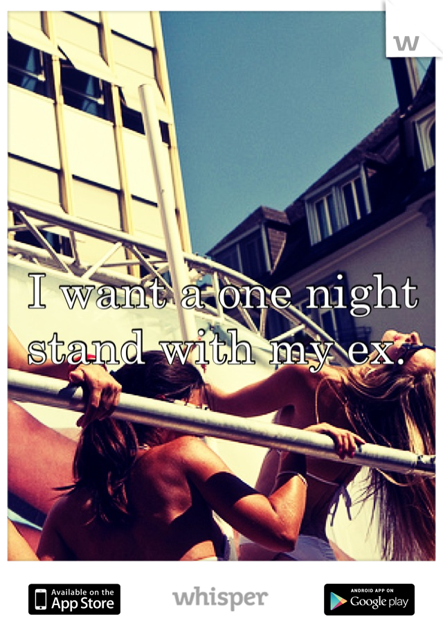I want a one night stand with my ex.