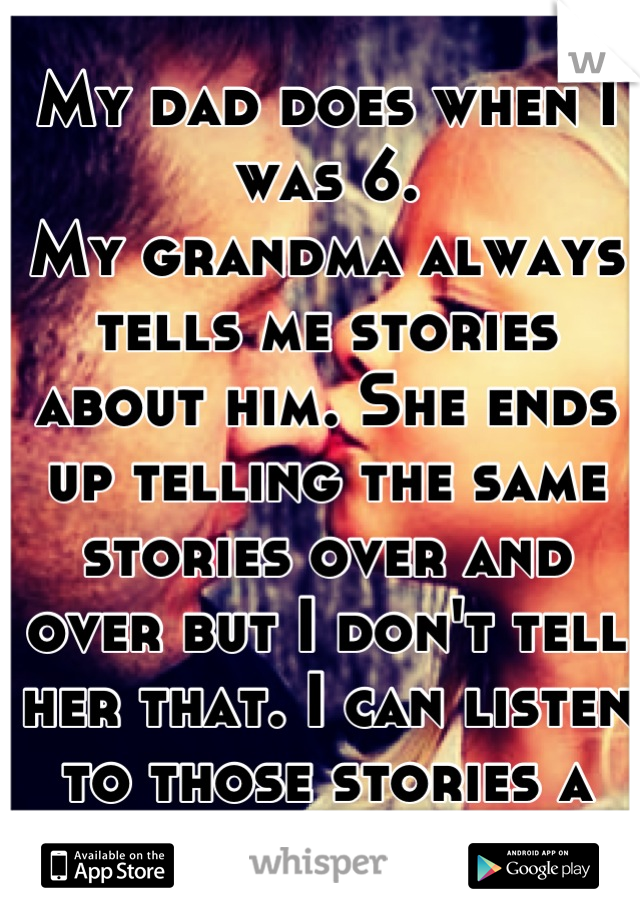 My dad does when I was 6. My grandma always tells me stories about him. She ends up telling the same stories over and over but I don't tell her that. I can listen to those stories a million times.