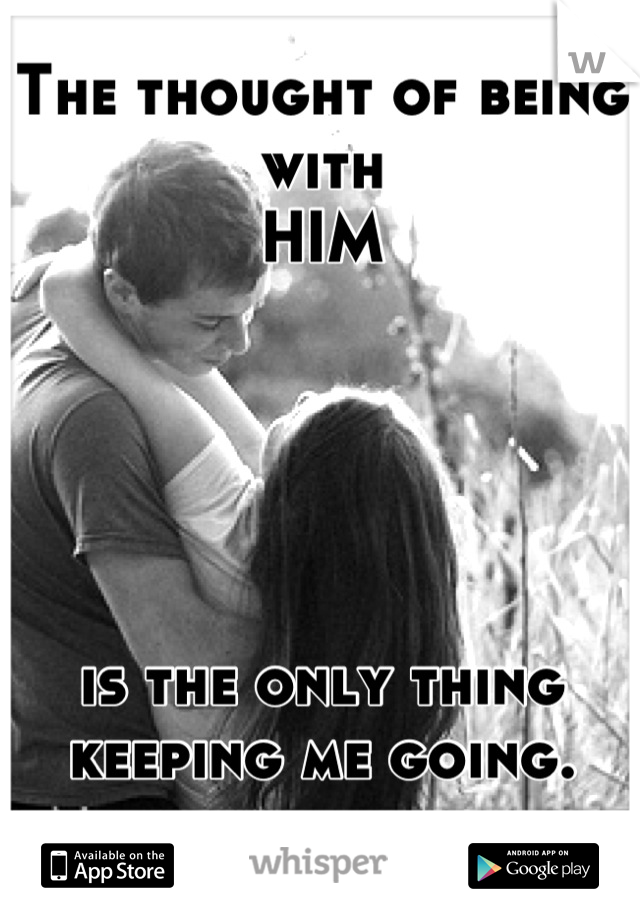 The thought of being with HIM      is the only thing keeping me going.