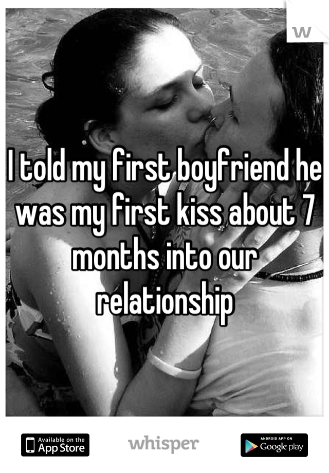 I told my first boyfriend he was my first kiss about 7 months into our relationship