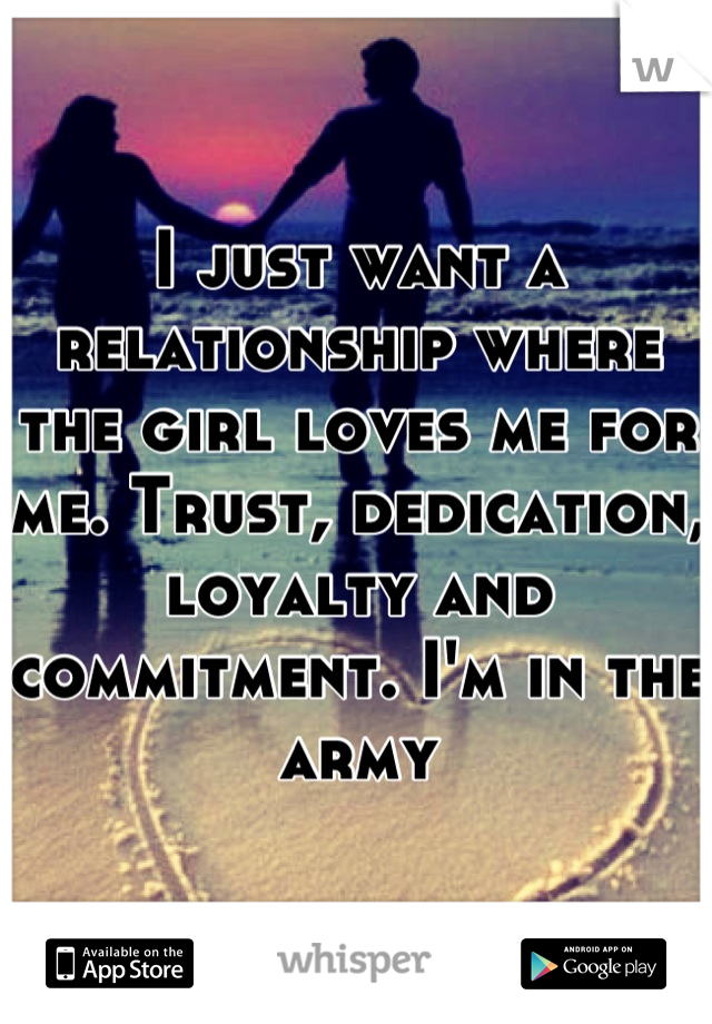 I just want a relationship where the girl loves me for me. Trust, dedication, loyalty and commitment. I'm in the army