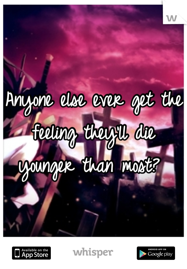 Anyone else ever get the feeling they'll die younger than most?