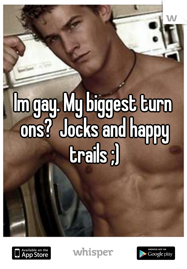 Im gay. My biggest turn ons?  Jocks and happy trails ;)