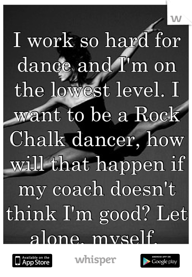 I work so hard for dance and I'm on the lowest level. I want to be a Rock Chalk dancer, how will that happen if my coach doesn't think I'm good? Let alone, myself.