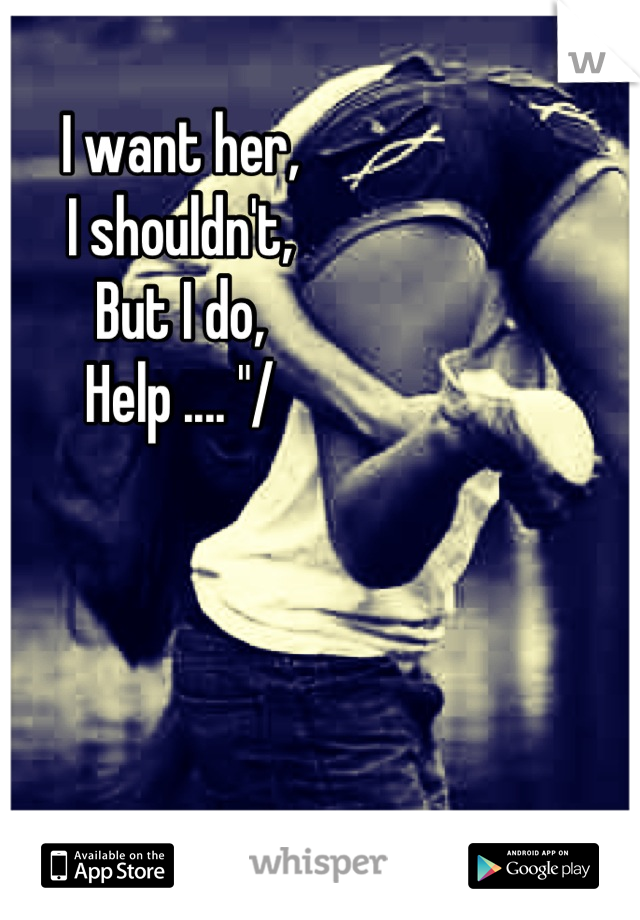 """I want her, I shouldn't, But I do, Help .... """"/"""