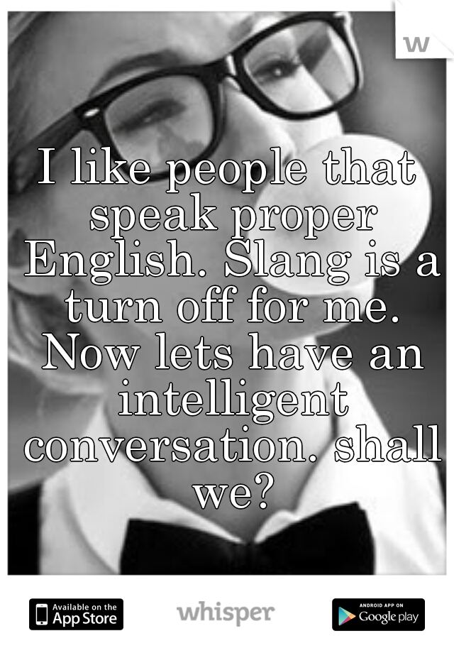 I like people that speak proper English. Slang is a turn off for me. Now lets have an intelligent conversation. shall we?