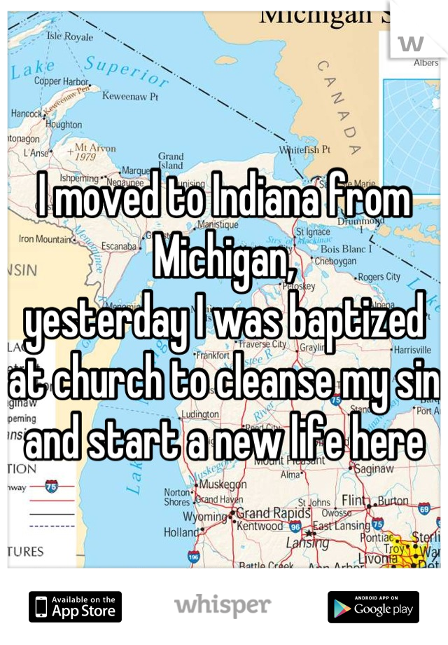 I moved to Indiana from Michigan, yesterday I was baptized at church to cleanse my sin and start a new life here