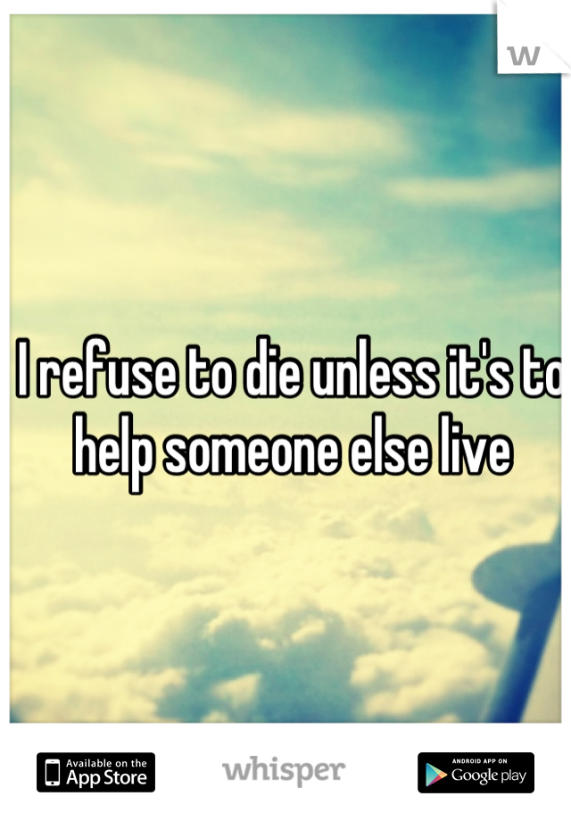 I refuse to die unless it's to help someone else live