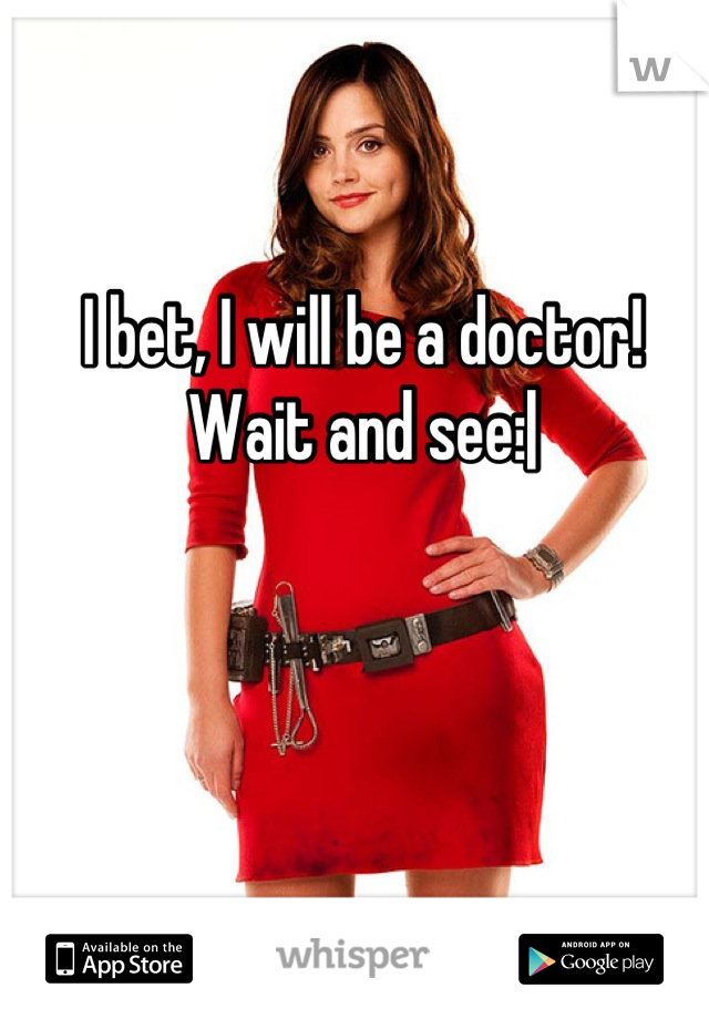 I bet, I will be a doctor! Wait and see: 