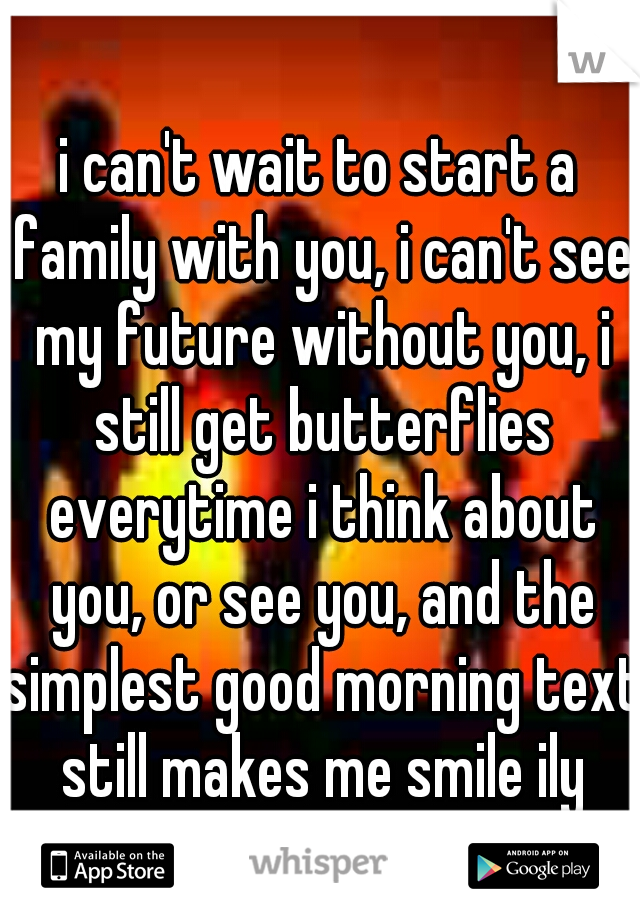 i can't wait to start a family with you, i can't see my future without you, i still get butterflies everytime i think about you, or see you, and the simplest good morning text still makes me smile ily