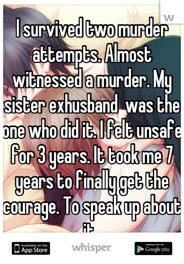 I survived two murder attempts. Almost witnessed a murder. My sister exhusband  was the one who did it. I felt unsafe for 3 years. It took me 7 years to finally get the courage. To speak up about it.