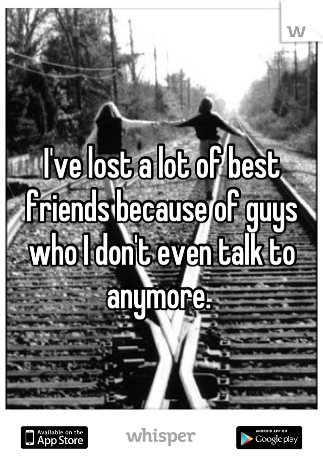 I've lost a lot of best friends because of guys who I don't even talk to anymore.