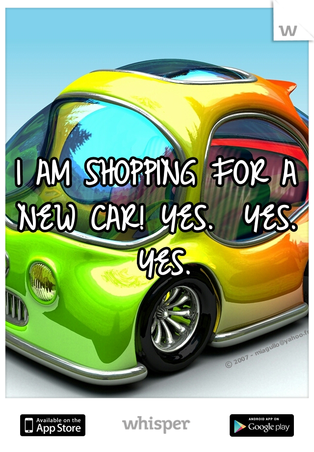 I AM SHOPPING FOR A NEW CAR!  YES.  YES.  YES.