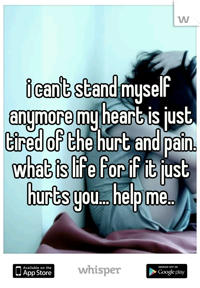 i can't stand myself anymore my heart is just tired of the hurt and pain. what is life for if it just hurts you... help me..