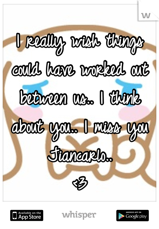 I really wish things could have worked out between us.. I think about you.. I miss you Jiancarlo.. <3