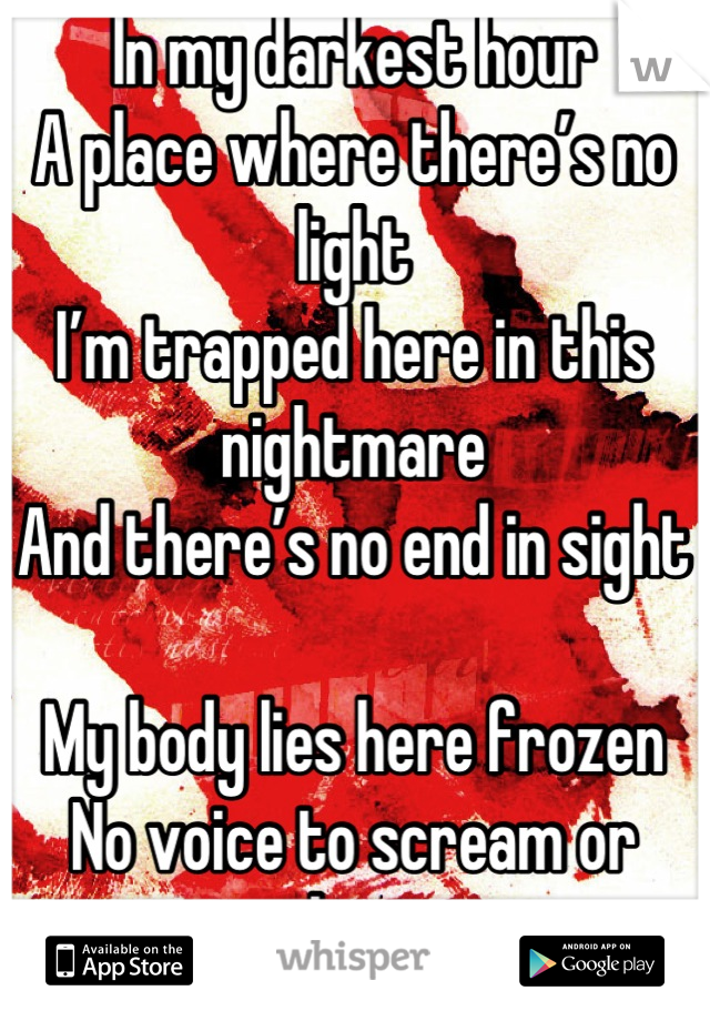 In my darkest hour A place where there's no light I'm trapped here in this nightmare And there's no end in sight  My body lies here frozen No voice to scream or shout Escape, it feels untouchable I know I must get out