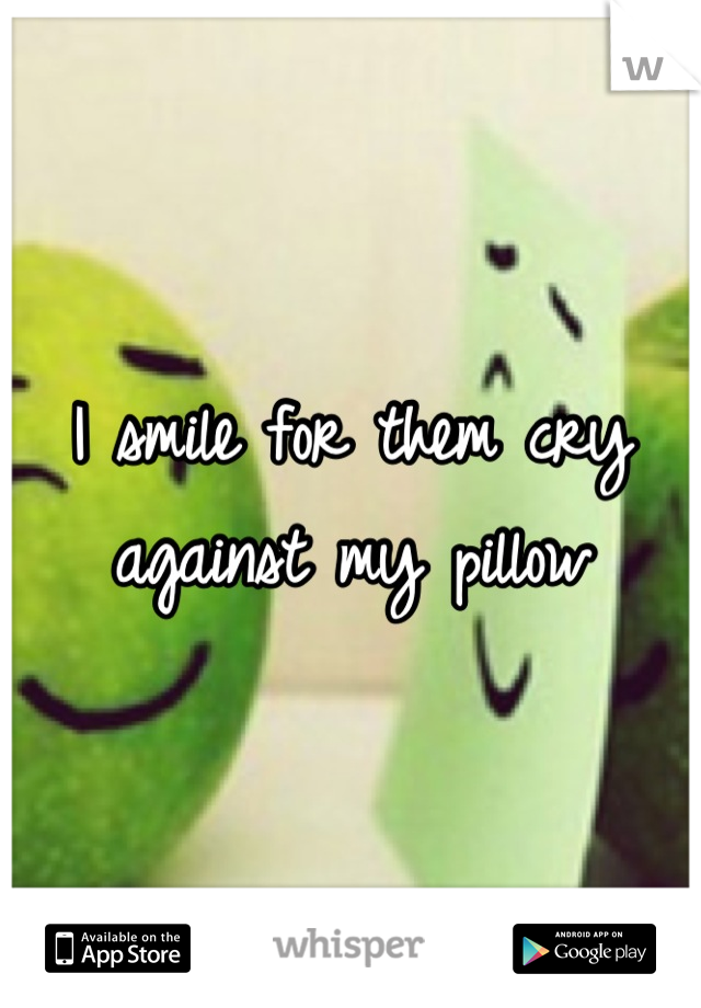 I smile for them cry against my pillow