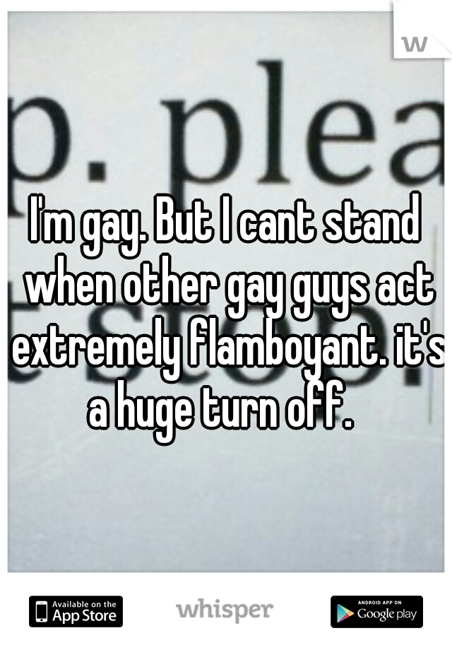 I'm gay. But I cant stand when other gay guys act extremely flamboyant. it's a huge turn off.