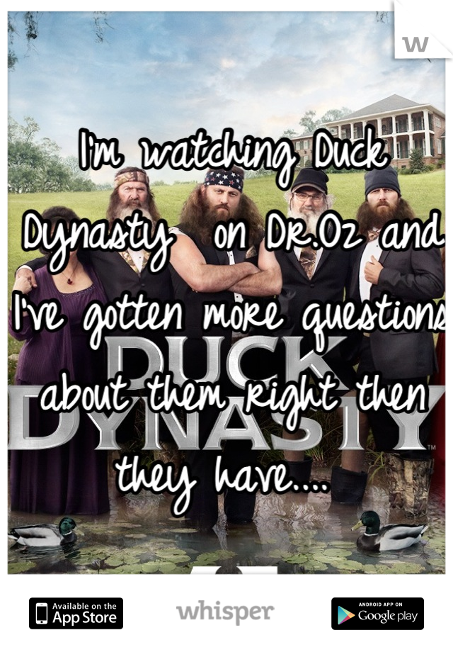 I'm watching Duck Dynasty  on Dr.Oz and I've gotten more questions about them right then they have....