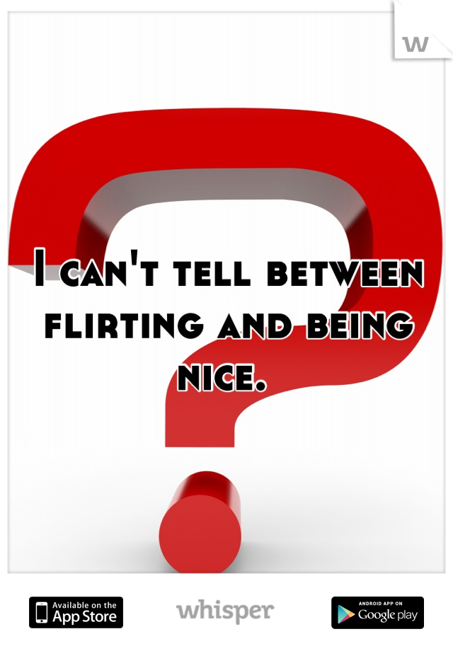 I can't tell between flirting and being nice.