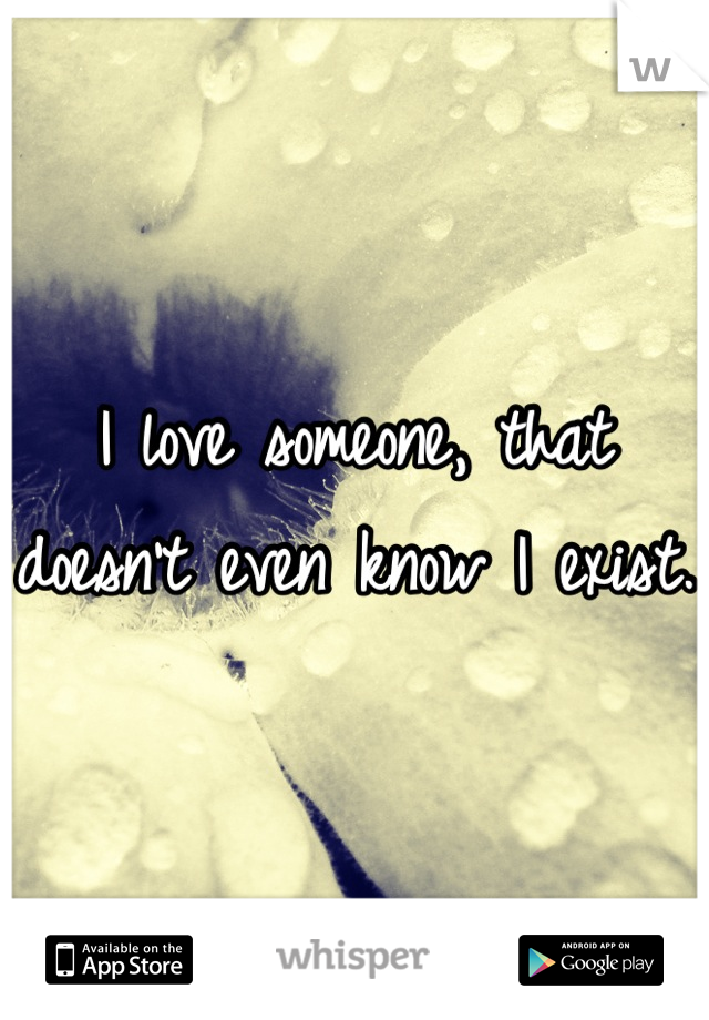 I love someone, that doesn't even know I exist.