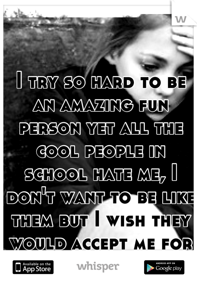 I try so hard to be an amazing fun person yet all the cool people in school hate me, I don't want to be like them but I wish they would accept me for me