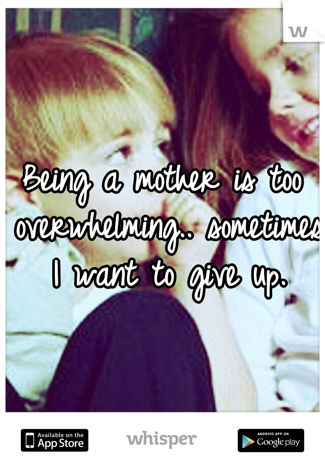 Being a mother is too overwhelming.. sometimes I want to give up.