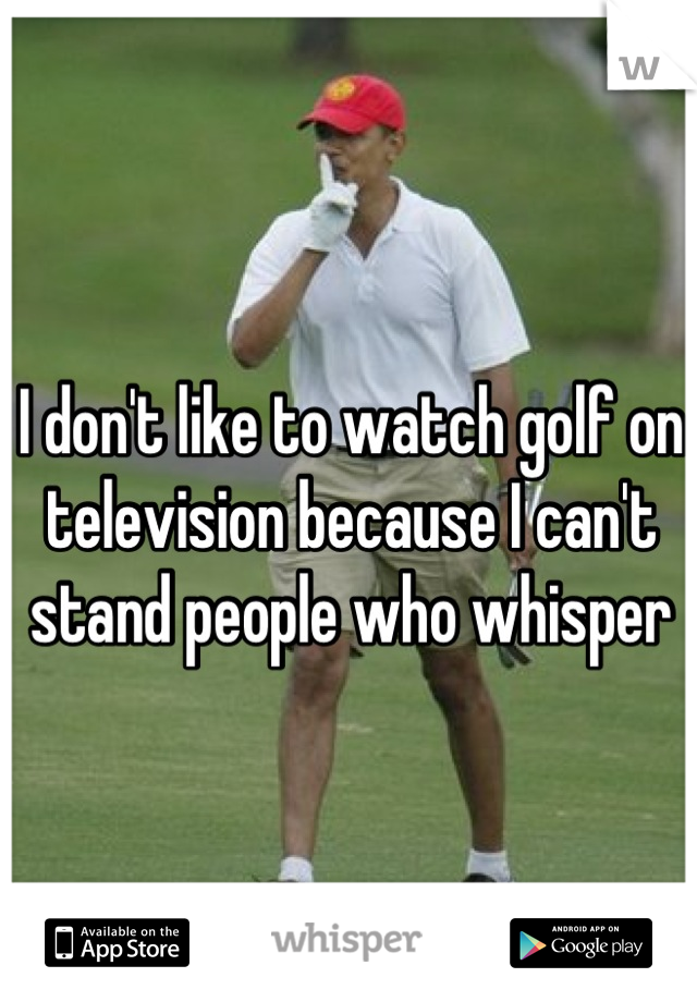 I don't like to watch golf on television because I can't stand people who whisper