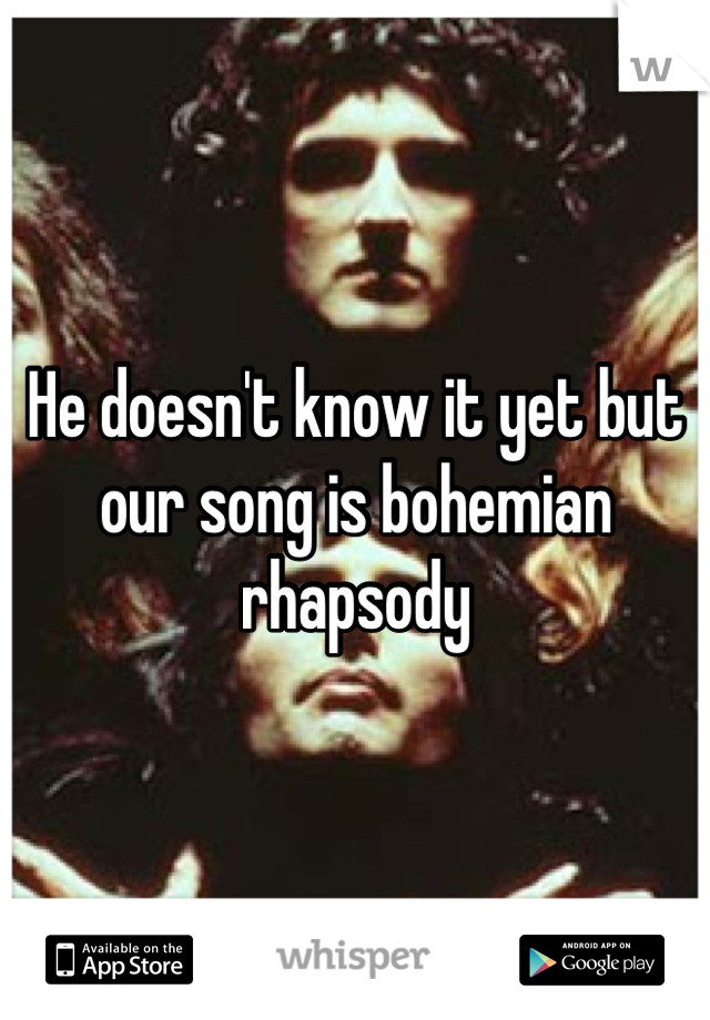 He doesn't know it yet but our song is bohemian rhapsody