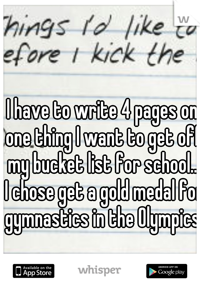 I have to write 4 pages on one thing I want to get off my bucket list for school... I chose get a gold medal for gymnastics in the Olympics.