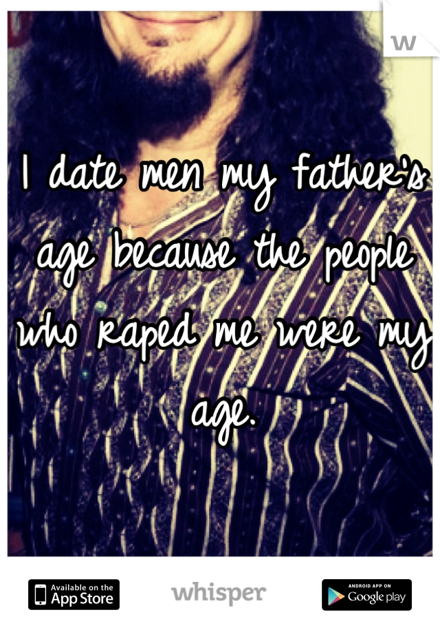 I date men my father's  age because the people who raped me were my age.  ...