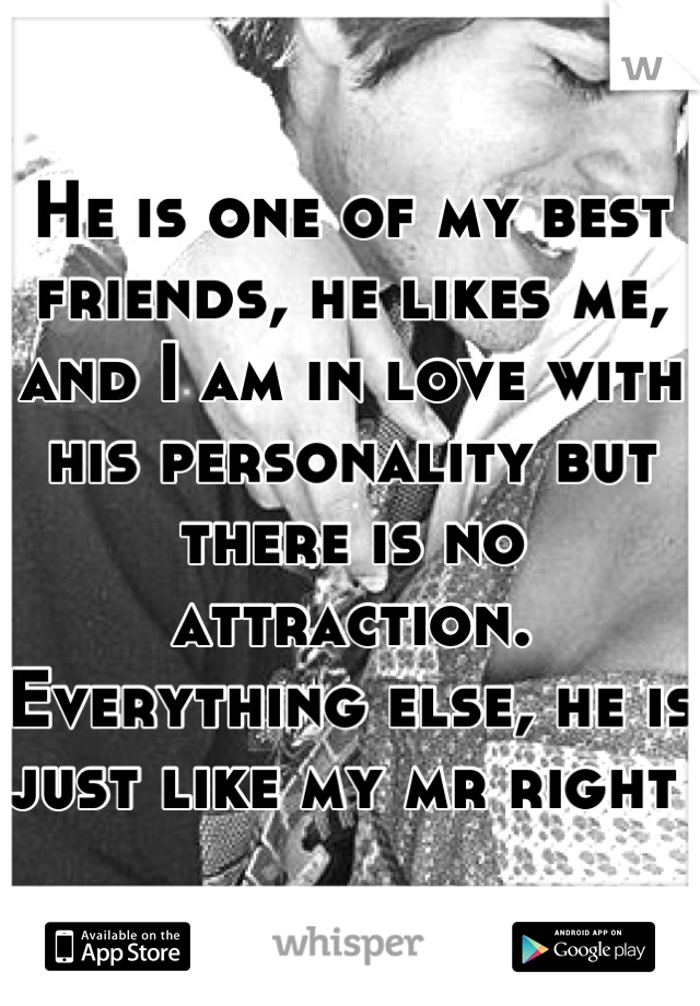 He is one of my best friends, he likes me, and I am in love with his personality but there is no attraction. Everything else, he is just like my mr right