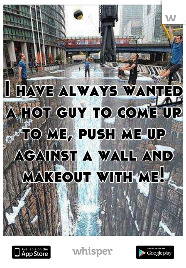 I have always wanted a hot guy to come up to me, push me up against a wall and makeout with me!