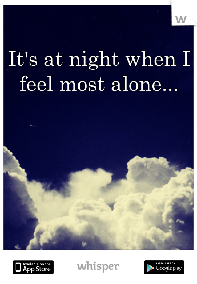 It's at night when I feel most alone...