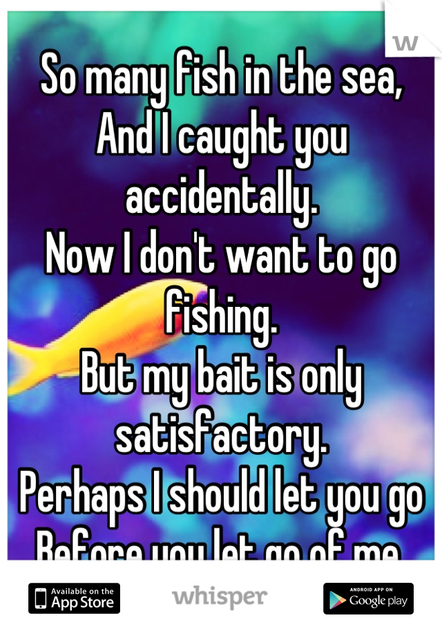 So many fish in the sea, And I caught you accidentally. Now I don't want to go fishing. But my bait is only satisfactory. Perhaps I should let you go Before you let go of me.