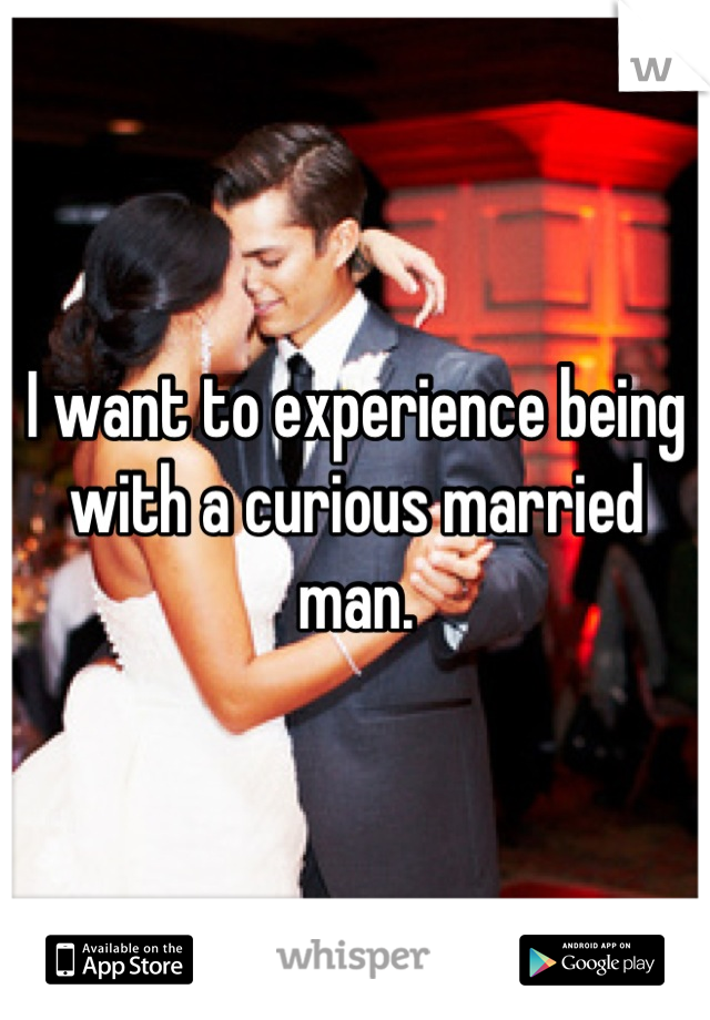 I want to experience being with a curious married man.