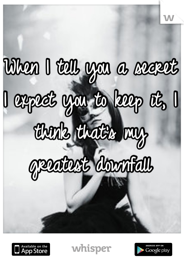 When I tell you a secret I expect you to keep it, I think that's my greatest downfall