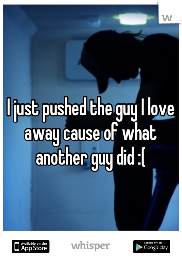 I just pushed the guy I love away cause of what another guy did :(