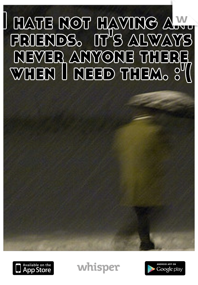 I hate not having any friends.  it's always never anyone there when I need them. :'(