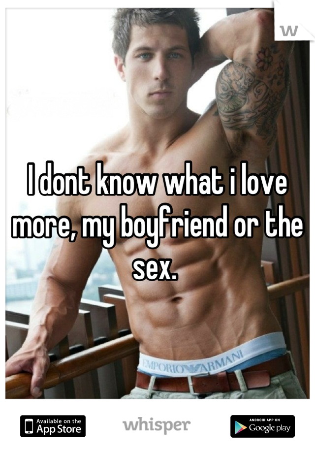 I dont know what i love more, my boyfriend or the sex.