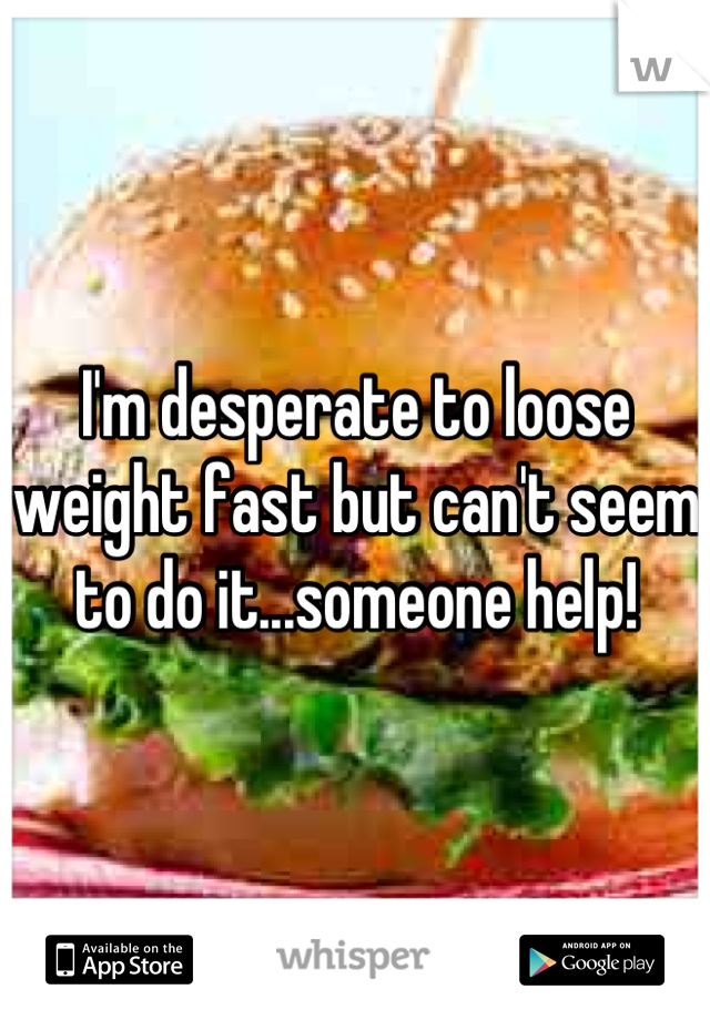 I'm desperate to loose weight fast but can't seem to do it...someone help!