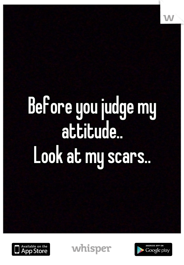 Before you judge my attitude.. Look at my scars..