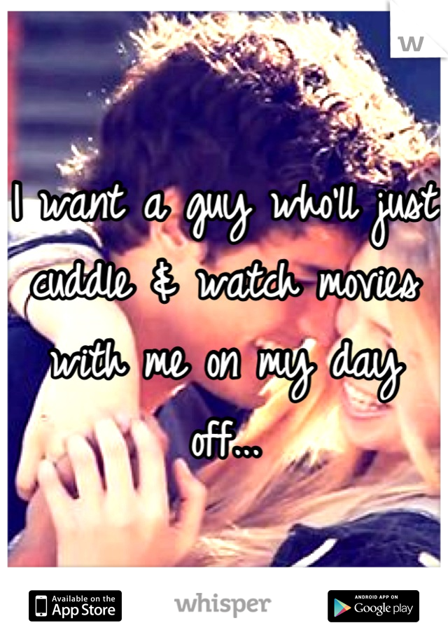 I want a guy who'll just cuddle & watch movies with me on my day off...