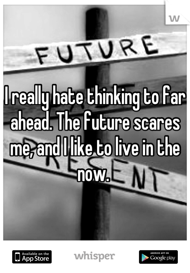 I really hate thinking to far ahead. The future scares me, and I like to live in the now.