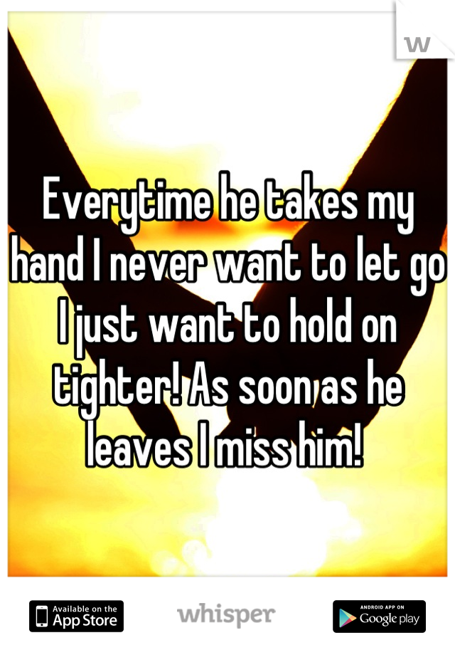 Everytime he takes my hand I never want to let go I just want to hold on tighter! As soon as he leaves I miss him!