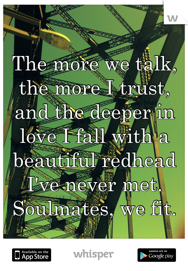 The more we talk, the more I trust, and the deeper in love I fall with a beautiful redhead I've never met. Soulmates, we fit.