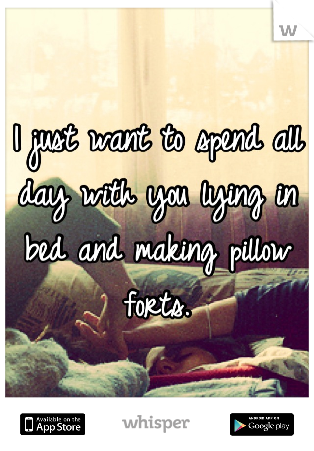 I just want to spend all day with you lying in bed and making pillow forts.