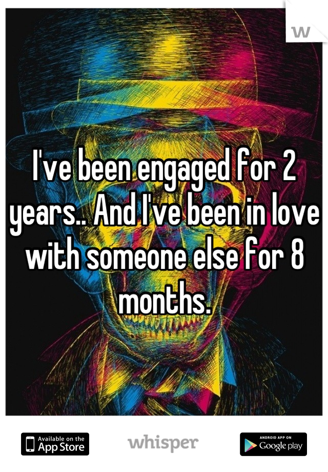 I've been engaged for 2 years.. And I've been in love with someone else for 8 months.